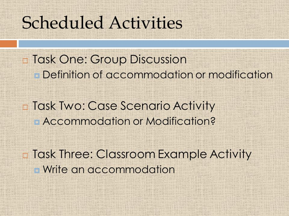 Scheduled Activities  Task One: Group Discussion  Definition of accommodation or modification  Task Two: Case Scenario Activity  Accommodation or Modification.