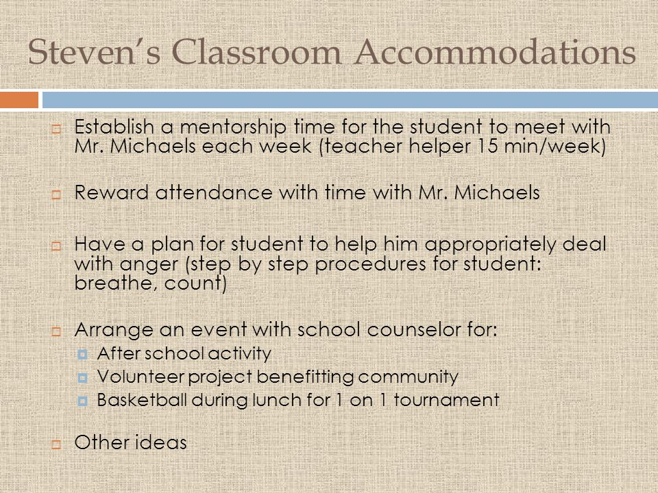 Steven's Classroom Accommodations  Establish a mentorship time for the student to meet with Mr.