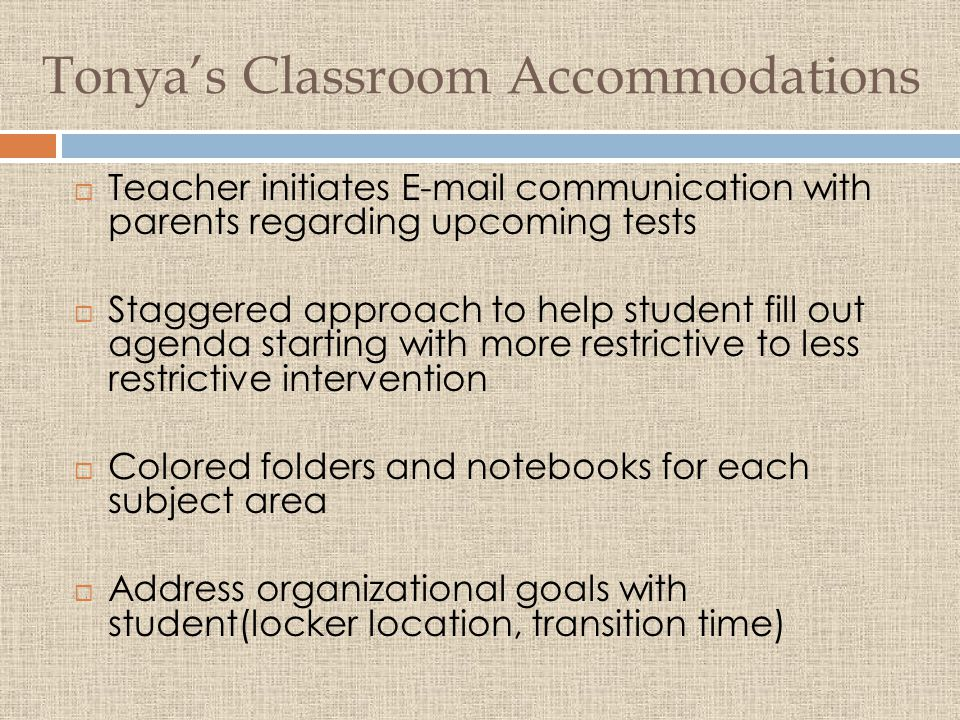 Tonya's Classroom Accommodations  Teacher initiates E-mail communication with parents regarding upcoming tests  Staggered approach to help student fill out agenda starting with more restrictive to less restrictive intervention  Colored folders and notebooks for each subject area  Address organizational goals with student(locker location, transition time)