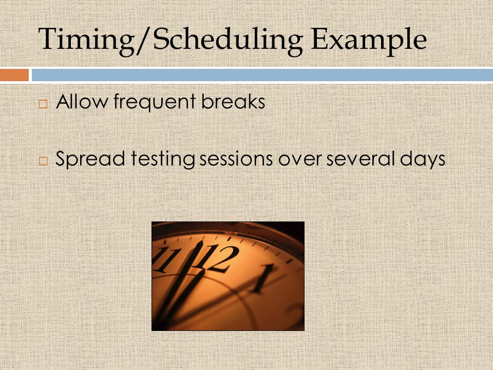 Timing/Scheduling Example  Allow frequent breaks  Spread testing sessions over several days