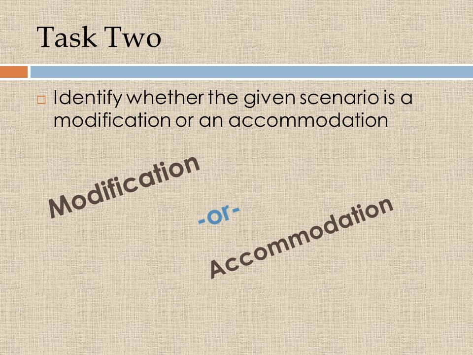 Task Two  Identify whether the given scenario is a modification or an accommodation Modification Accommodation