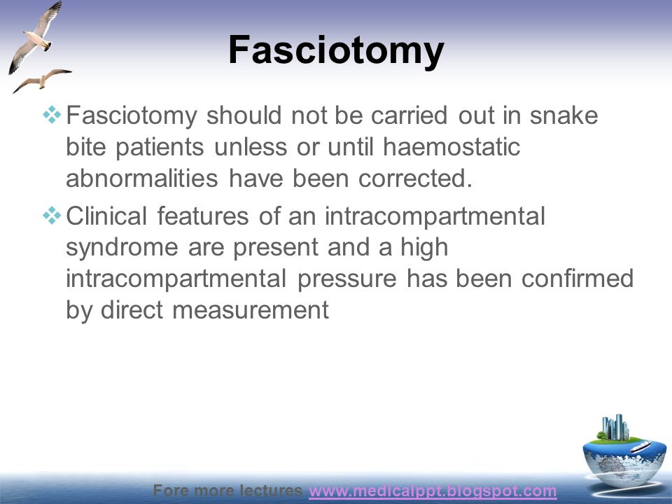 Fore more lectures www.medicalppt.blogspot.comwww.medicalppt.blogspot.com Fasciotomy  Fasciotomy should not be carried out in snake bite patients unl