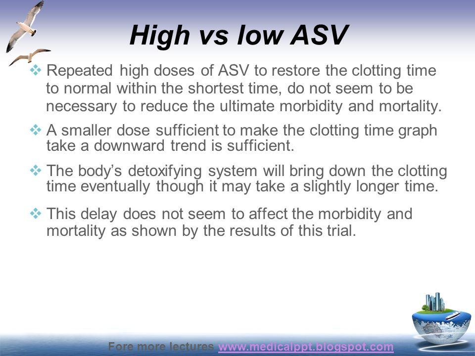Fore more lectures www.medicalppt.blogspot.comwww.medicalppt.blogspot.com High vs low ASV  Repeated high doses of ASV to restore the clotting time to