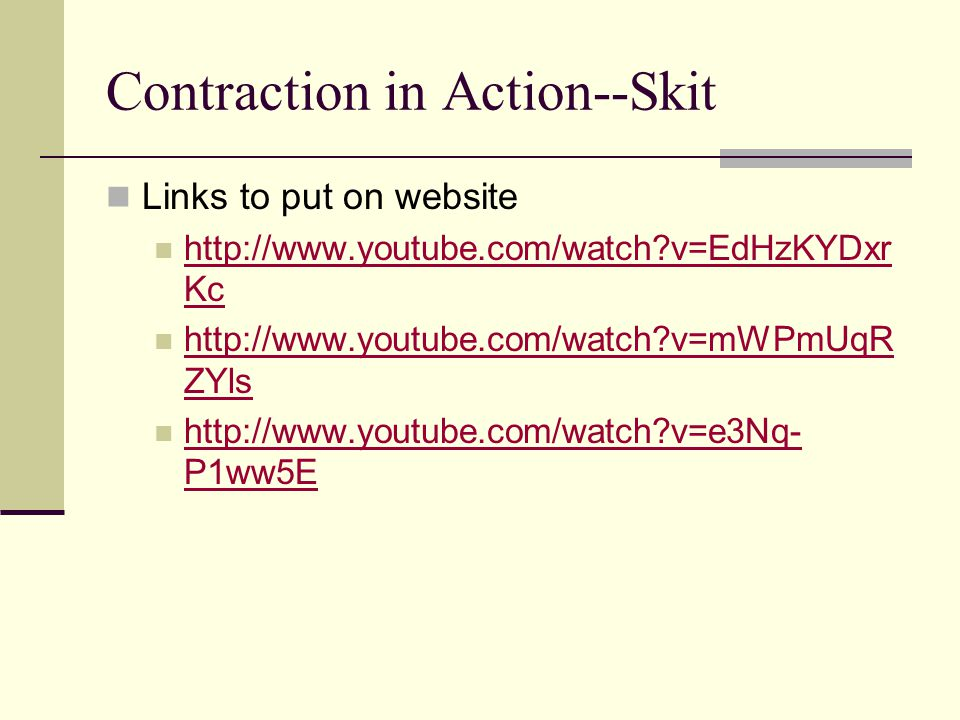 Contraction in Action--Skit Links to put on website http://www.youtube.com/watch?v=EdHzKYDxr Kc http://www.youtube.com/watch?v=EdHzKYDxr Kc http://www.youtube.com/watch?v=mWPmUqR ZYls http://www.youtube.com/watch?v=mWPmUqR ZYls http://www.youtube.com/watch?v=e3Nq- P1ww5E http://www.youtube.com/watch?v=e3Nq- P1ww5E