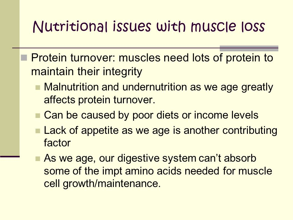 Nutritional issues with muscle loss Protein turnover: muscles need lots of protein to maintain their integrity Malnutrition and undernutrition as we age greatly affects protein turnover.