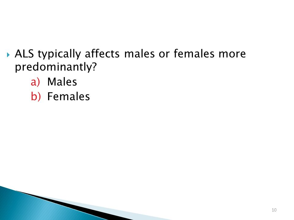 10  ALS typically affects males or females more predominantly? a)Males b)Females