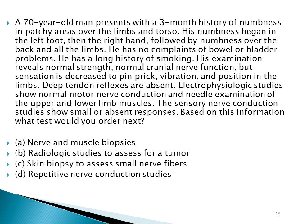 18  A 70-year-old man presents with a 3-month history of numbness in patchy areas over the limbs and torso. His numbness began in the left foot, then