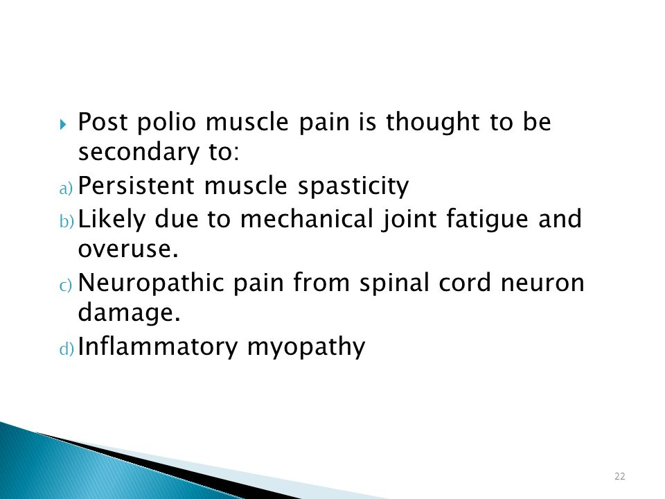 22  Post polio muscle pain is thought to be secondary to: a) Persistent muscle spasticity b) Likely due to mechanical joint fatigue and overuse. c) N
