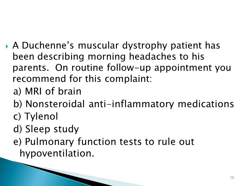 38  A Duchenne's muscular dystrophy patient has been describing morning headaches to his parents. On routine follow-up appointment you recommend for