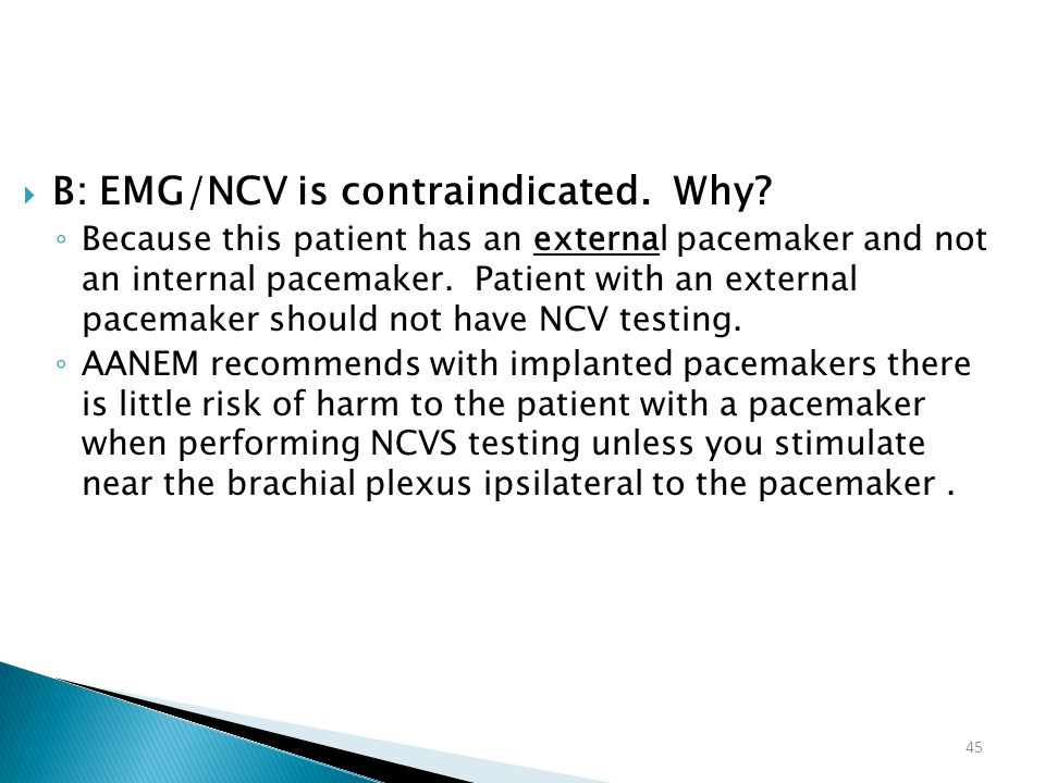 45  B: EMG/NCV is contraindicated. Why? ◦ Because this patient has an external pacemaker and not an internal pacemaker. Patient with an external pace