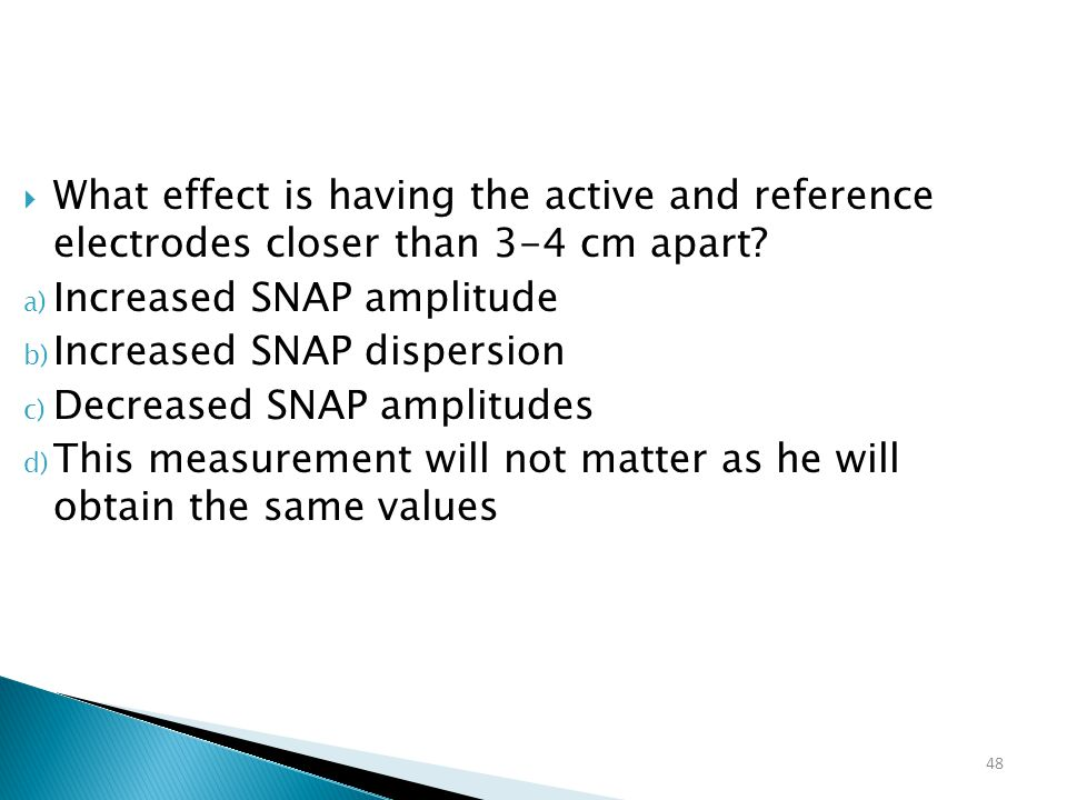 48  What effect is having the active and reference electrodes closer than 3-4 cm apart? a) Increased SNAP amplitude b) Increased SNAP dispersion c) D