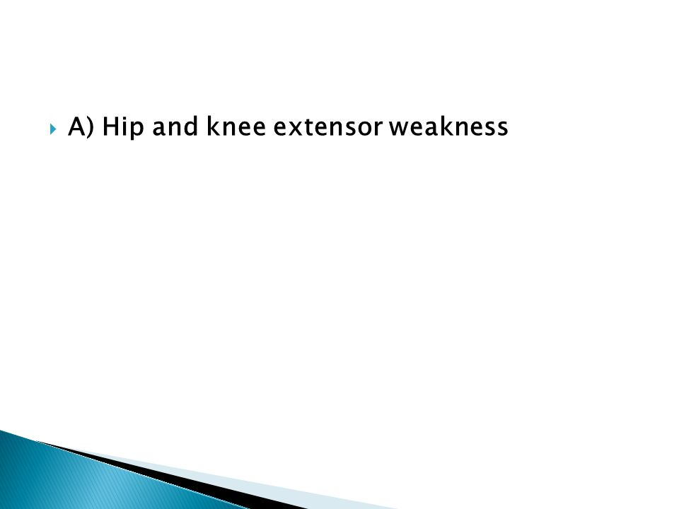  A) Hip and knee extensor weakness