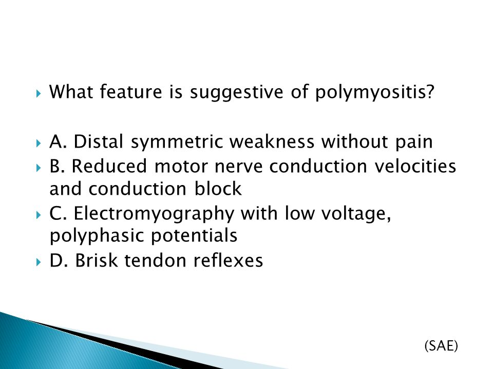  What feature is suggestive of polymyositis?  A. Distal symmetric weakness without pain  B. Reduced motor nerve conduction velocities and conductio