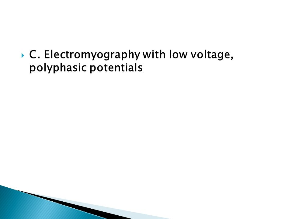  C. Electromyography with low voltage, polyphasic potentials