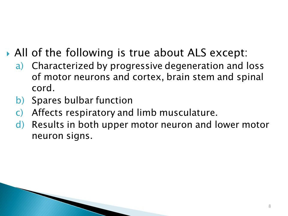 8  All of the following is true about ALS except: a)Characterized by progressive degeneration and loss of motor neurons and cortex, brain stem and sp