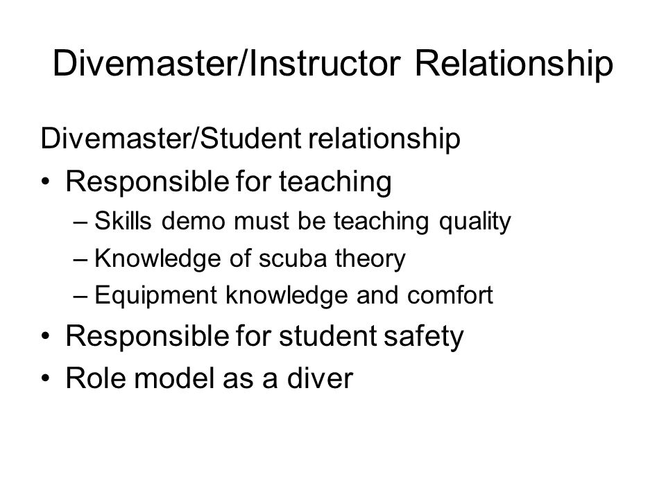 Divemaster/Instructor Relationship Divemaster/Student relationship Responsible for teaching –Skills demo must be teaching quality –Knowledge of scuba
