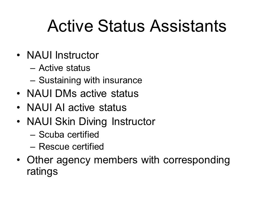Active Status Assistants NAUI Instructor –Active status –Sustaining with insurance NAUI DMs active status NAUI AI active status NAUI Skin Diving Instr