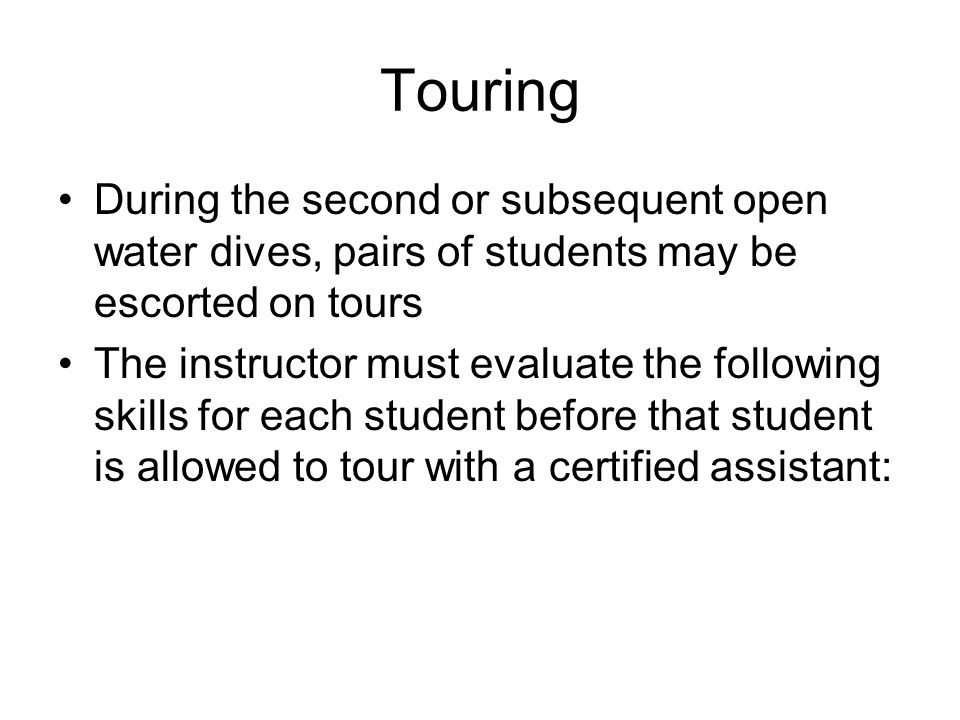 Touring During the second or subsequent open water dives, pairs of students may be escorted on tours The instructor must evaluate the following skills