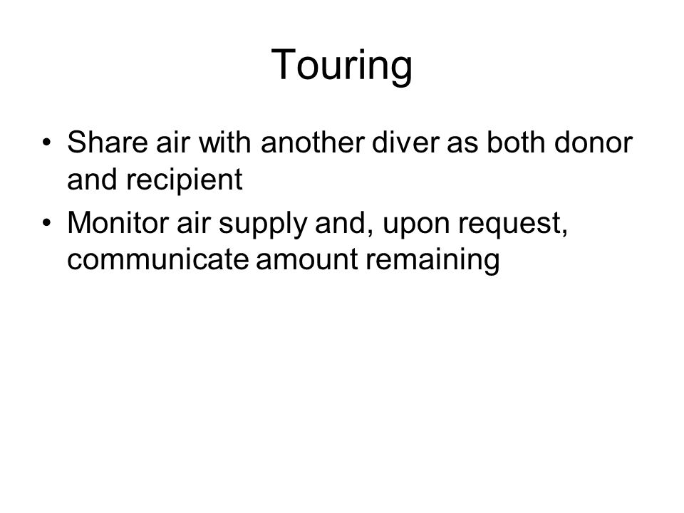 Touring Share air with another diver as both donor and recipient Monitor air supply and, upon request, communicate amount remaining