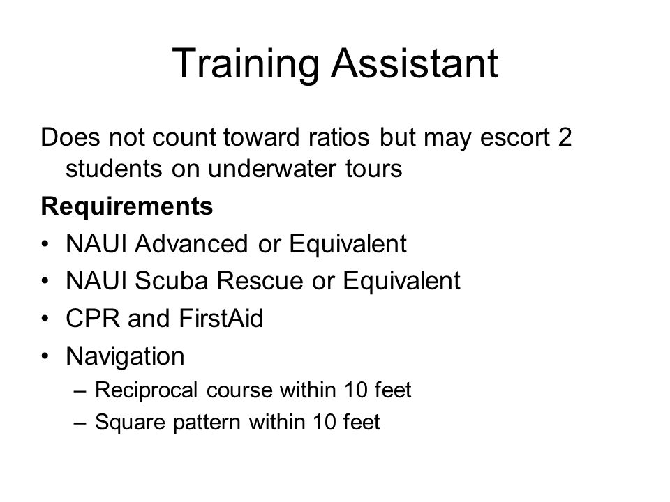 Training Assistant Does not count toward ratios but may escort 2 students on underwater tours Requirements NAUI Advanced or Equivalent NAUI Scuba Resc