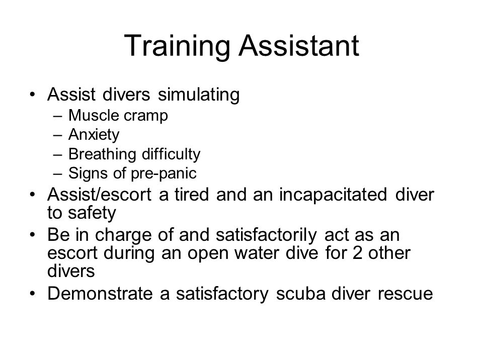 Training Assistant Assist divers simulating –Muscle cramp –Anxiety –Breathing difficulty –Signs of pre-panic Assist/escort a tired and an incapacitate