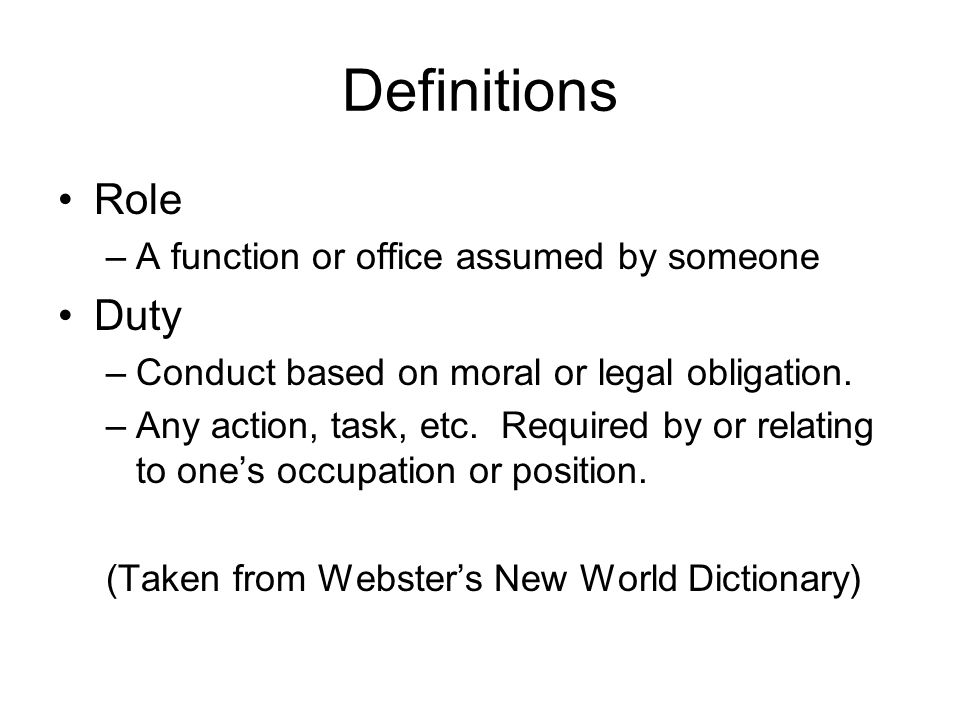 Definitions Role –A function or office assumed by someone Duty –Conduct based on moral or legal obligation. –Any action, task, etc. Required by or rel