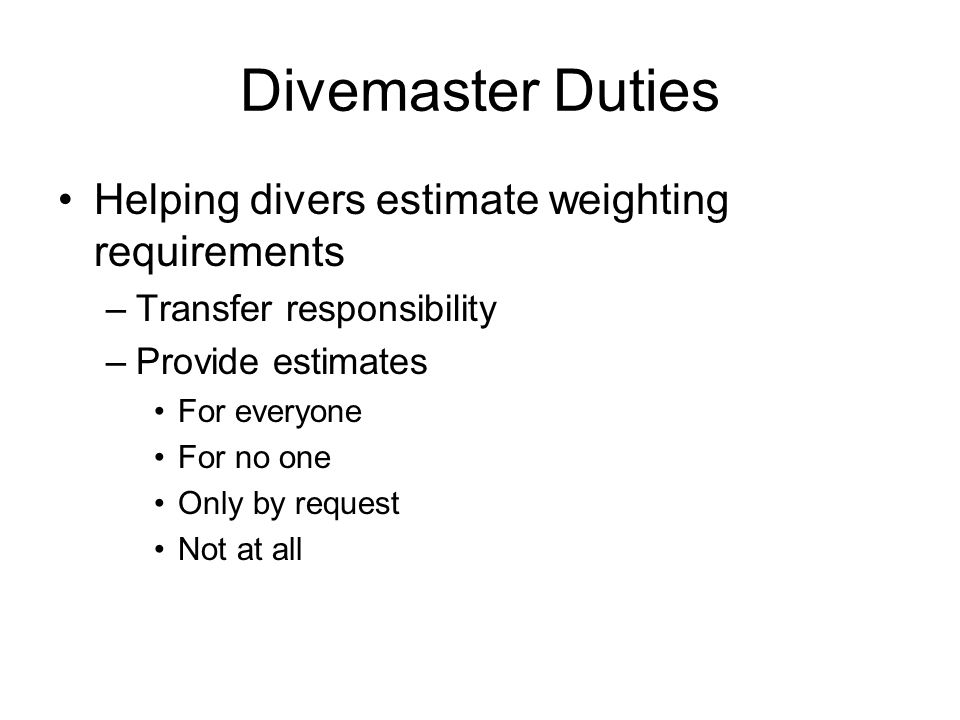 Divemaster Duties Helping divers prevent or resolve problems –When is the best time to do this –Suggested techniques Get to know your divers Listen Ask open ended questions Be approachable not judgemental Anticipation/Advanced visualization No undue pressure