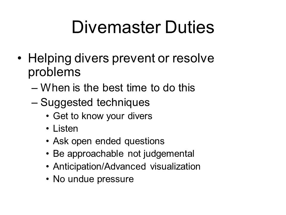 Divemaster Duties Helping divers prevent or resolve problems –When is the best time to do this –Suggested techniques Get to know your divers Listen As