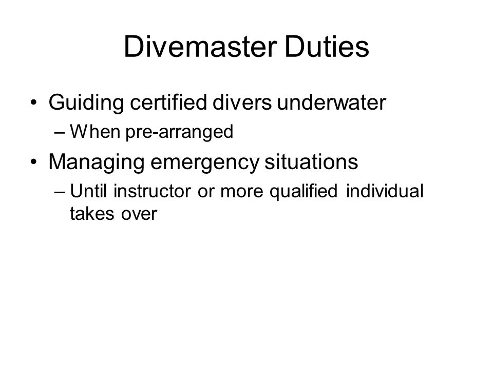 Divemaster Duties Guiding certified divers underwater –When pre-arranged Managing emergency situations –Until instructor or more qualified individual