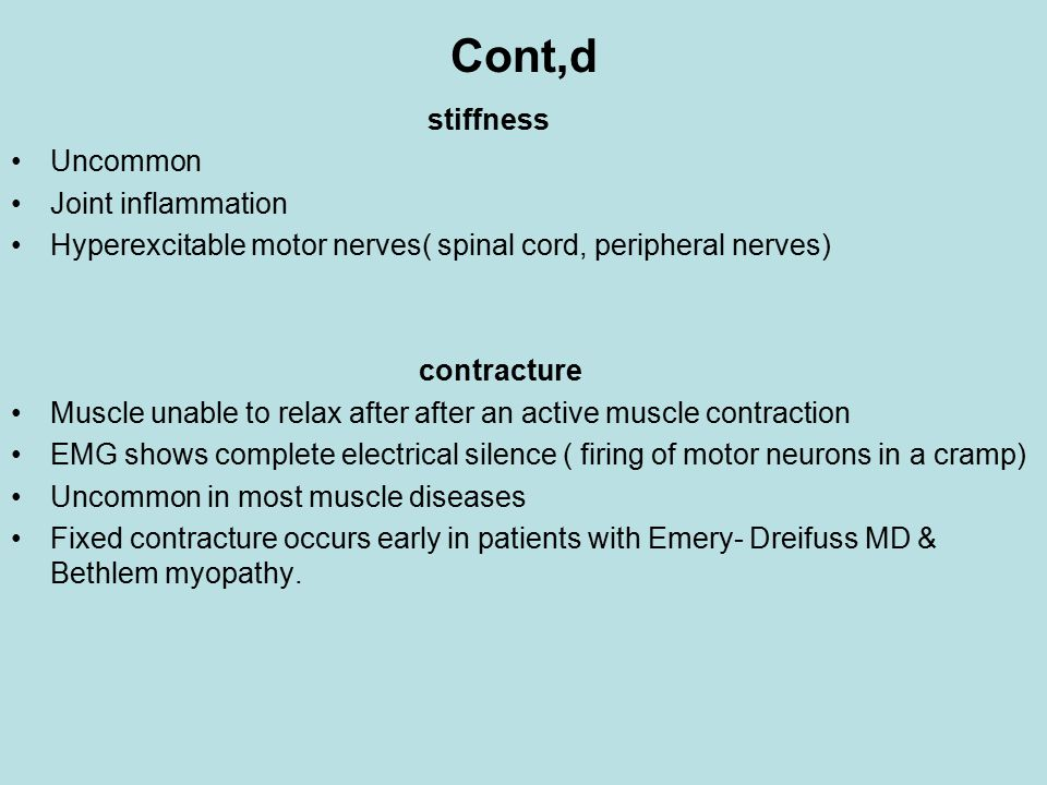 Cont,d stiffness Uncommon Joint inflammation Hyperexcitable motor nerves( spinal cord, peripheral nerves) contracture Muscle unable to relax after after an active muscle contraction EMG shows complete electrical silence ( firing of motor neurons in a cramp) Uncommon in most muscle diseases Fixed contracture occurs early in patients with Emery- Dreifuss MD & Bethlem myopathy.