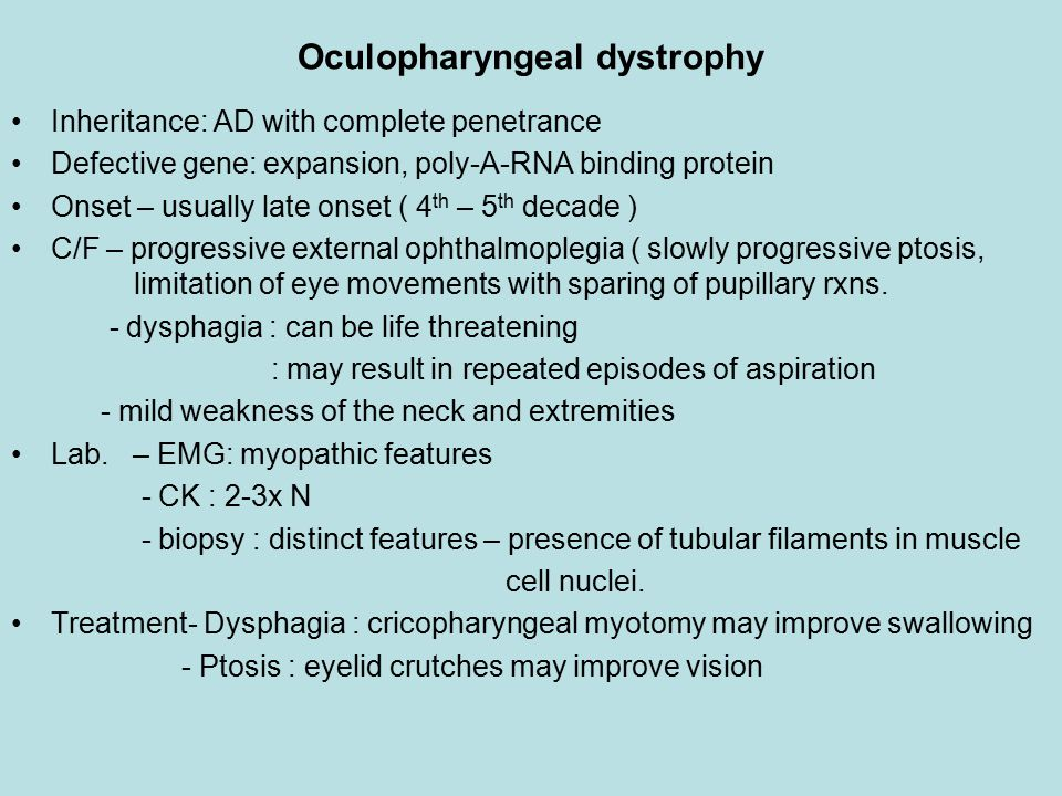 Oculopharyngeal dystrophy Inheritance: AD with complete penetrance Defective gene: expansion, poly-A-RNA binding protein Onset – usually late onset ( 4 th – 5 th decade ) C/F – progressive external ophthalmoplegia ( slowly progressive ptosis, limitation of eye movements with sparing of pupillary rxns.
