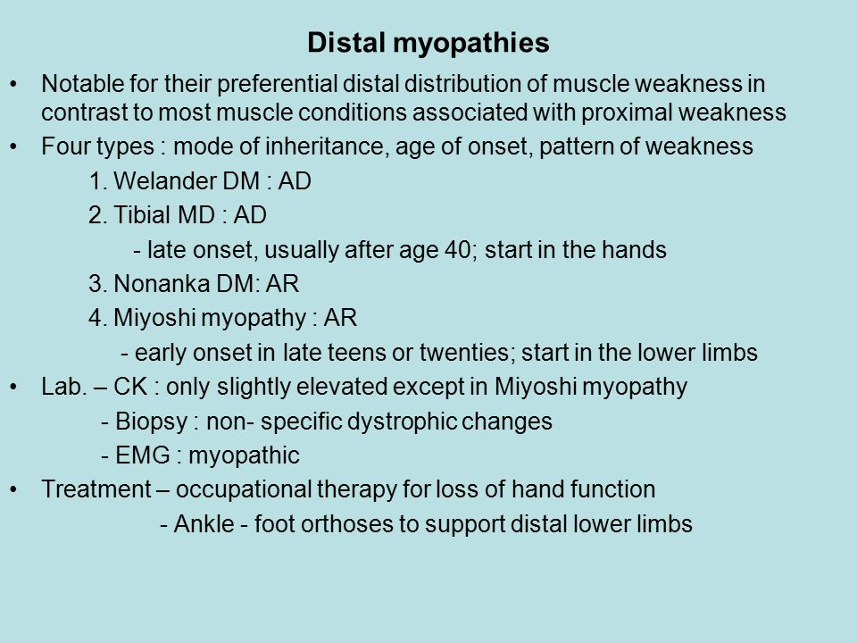 Distal myopathies Notable for their preferential distal distribution of muscle weakness in contrast to most muscle conditions associated with proximal weakness Four types : mode of inheritance, age of onset, pattern of weakness 1.