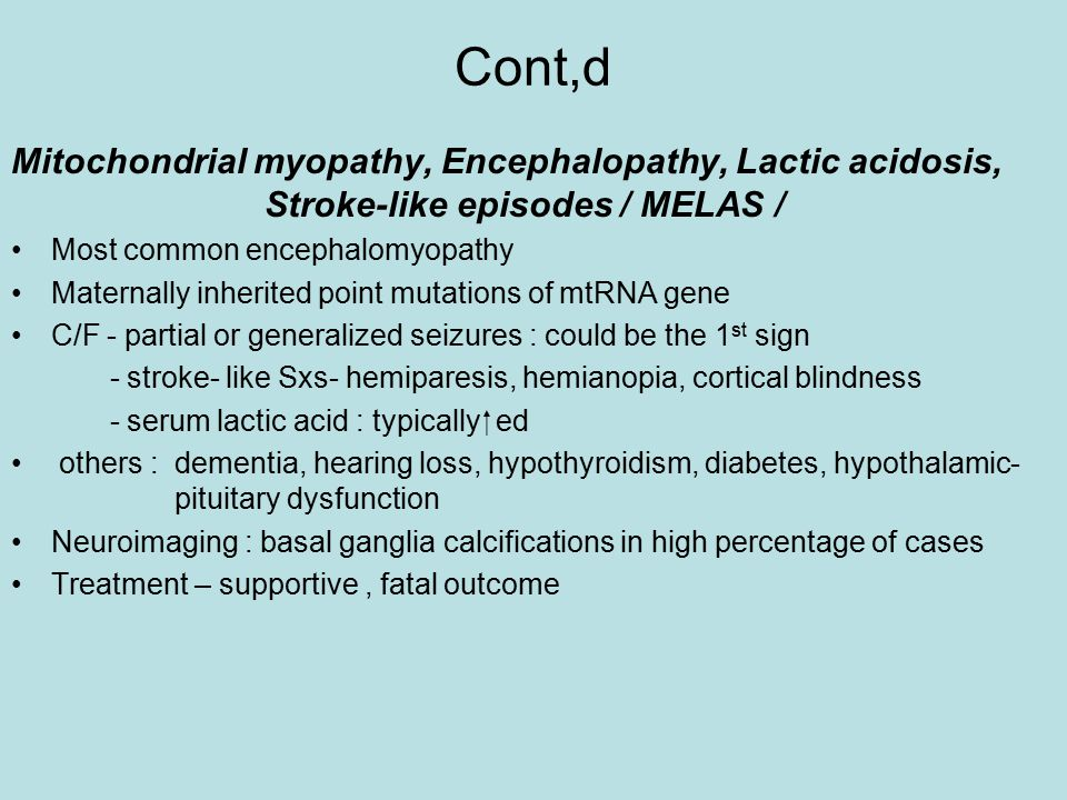 Cont,d Mitochondrial myopathy, Encephalopathy, Lactic acidosis, Stroke-like episodes / MELAS / Most common encephalomyopathy Maternally inherited point mutations of mtRNA gene C/F - partial or generalized seizures : could be the 1 st sign - stroke- like Sxs- hemiparesis, hemianopia, cortical blindness - serum lactic acid : typically  ed others : dementia, hearing loss, hypothyroidism, diabetes, hypothalamic- pituitary dysfunction Neuroimaging : basal ganglia calcifications in high percentage of cases Treatment – supportive, fatal outcome