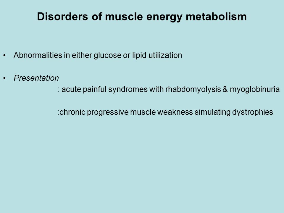Disorders of muscle energy metabolism Abnormalities in either glucose or lipid utilization Presentation : acute painful syndromes with rhabdomyolysis & myoglobinuria :chronic progressive muscle weakness simulating dystrophies
