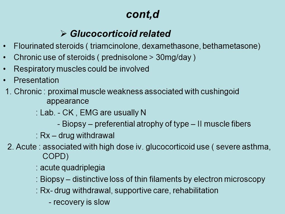 cont,d  Glucocorticoid related Flourinated steroids ( triamcinolone, dexamethasone, bethametasone) Chronic use of steroids ( prednisolone > 30mg/day ) Respiratory muscles could be involved Presentation 1.
