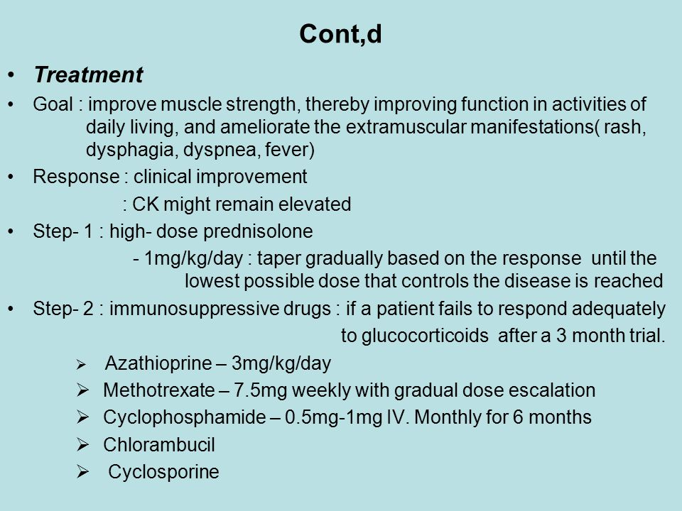 Cont,d Treatment Goal : improve muscle strength, thereby improving function in activities of daily living, and ameliorate the extramuscular manifestations( rash, dysphagia, dyspnea, fever) Response : clinical improvement : CK might remain elevated Step- 1 : high- dose prednisolone - 1mg/kg/day : taper gradually based on the response until the lowest possible dose that controls the disease is reached Step- 2 : immunosuppressive drugs : if a patient fails to respond adequately to glucocorticoids after a 3 month trial.