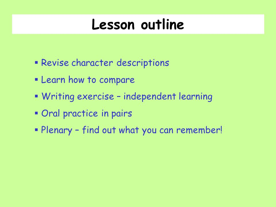  Revise character descriptions  Learn how to compare  Writing exercise – independent learning  Oral practice in pairs  Plenary – find out what you can remember.