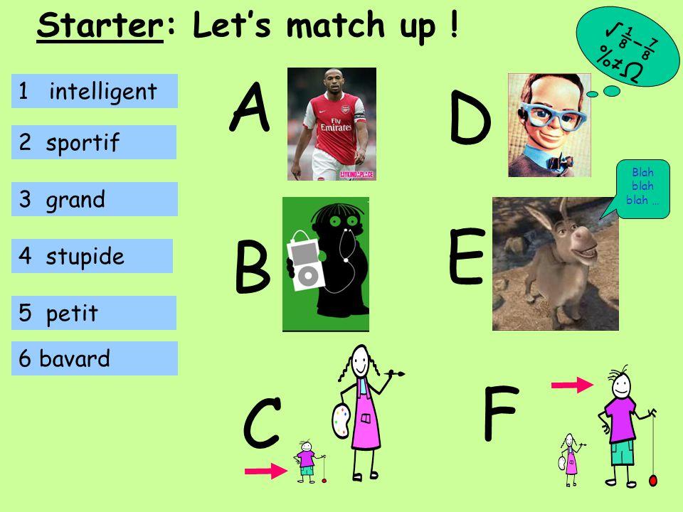 1 intelligent 2 sportif 3 grand 4 stupide 5 petit E B A C D 6 bavard F √⅛−⅞ %≠Ω Starter: Let's match up .