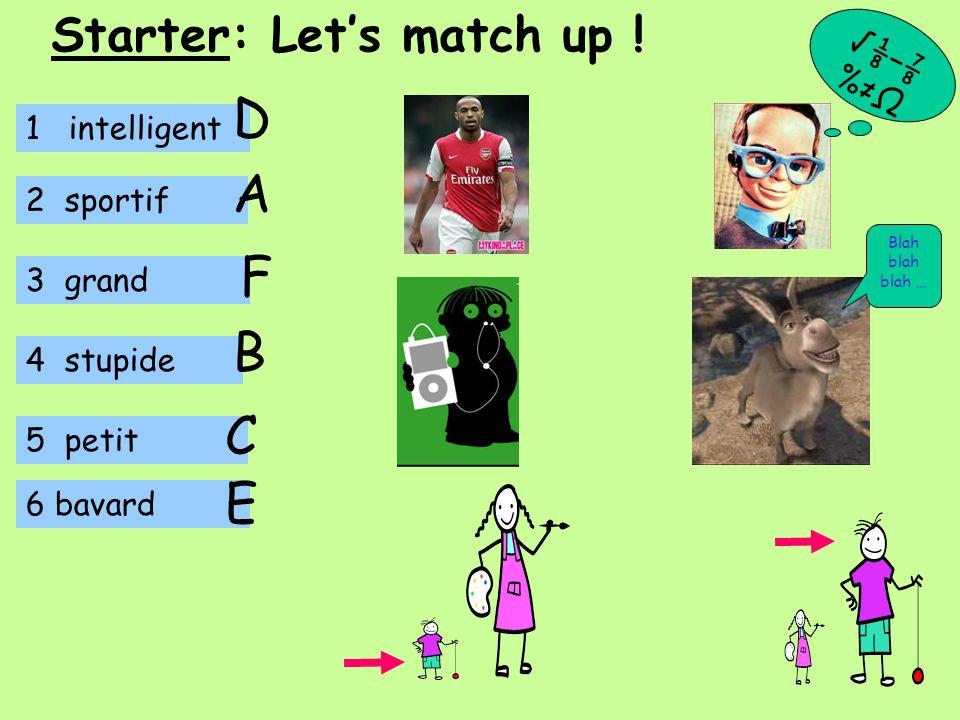 1 intelligent 2 sportif 3 grand 4 stupide 5 petit B A C D 6 bavard F √⅛−⅞ %≠Ω Starter: Let's match up .