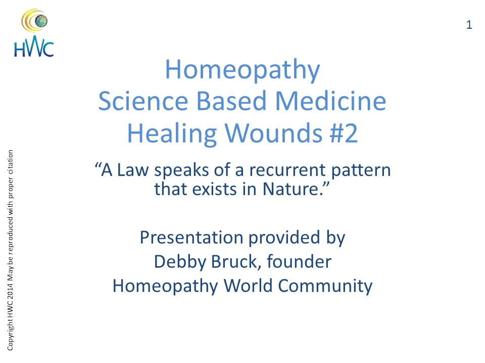 Copyright HWC 2014 May be reproduced with proper citation Homeopathy Science Based Medicine Healing Wounds #2 A Law speaks of a recurrent pattern that exists in Nature. Presentation provided by Debby Bruck, founder Homeopathy World Community 1