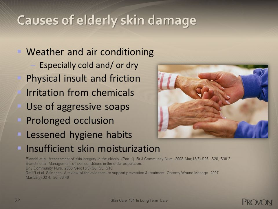 Skin Care 101 In Long Term Care Causes of elderly skin damage  Weather and air conditioning –Especially cold and/ or dry  Physical insult and friction  Irritation from chemicals  Use of aggressive soaps  Prolonged occlusion  Lessened hygiene habits  Insufficient skin moisturization 22 Bianchi et al.