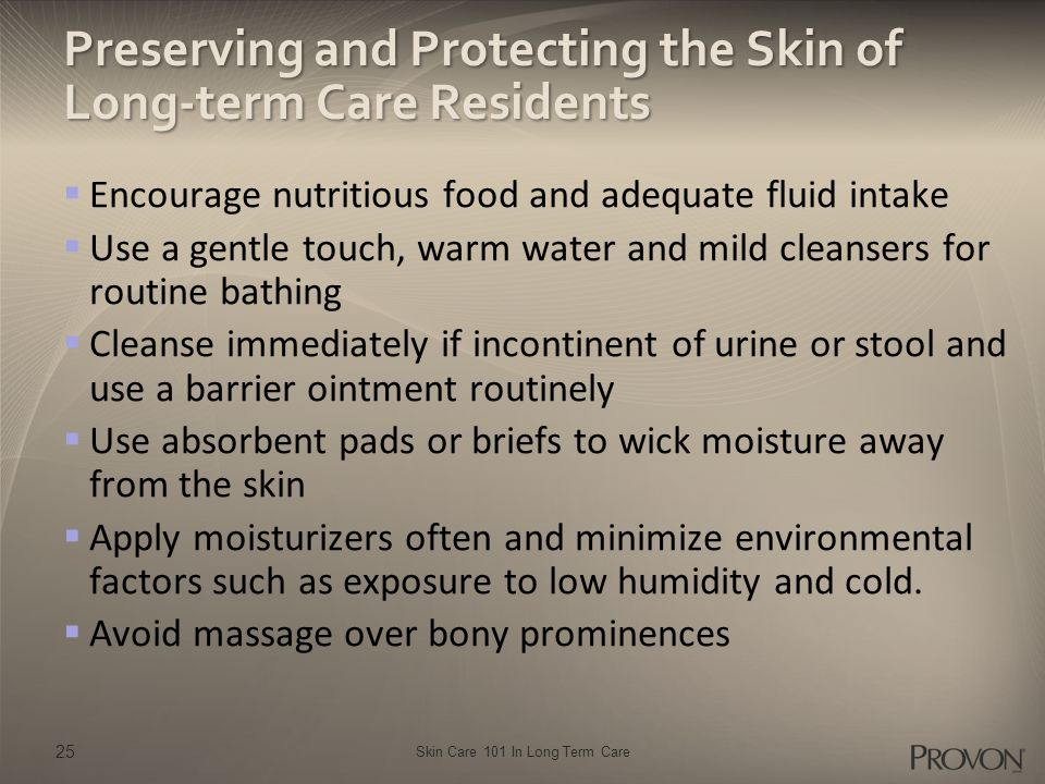 Skin Care 101 In Long Term Care Preserving and Protecting the Skin of Long-term Care Residents  Encourage nutritious food and adequate fluid intake 