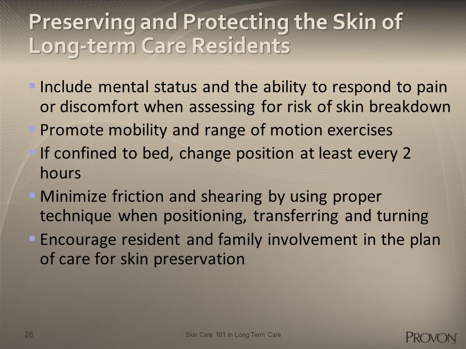 Skin Care 101 In Long Term Care Preserving and Protecting the Skin of Long-term Care Residents  Include mental status and the ability to respond to p