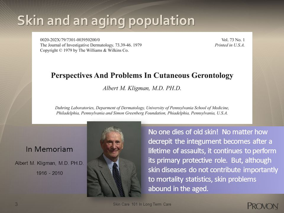 Skin Care 101 In Long Term Care 3 Skin and an aging population In Memoriam Albert M. Kligman, M.D. PH.D. 1916 - 2010 No one dies of old skin! No matte