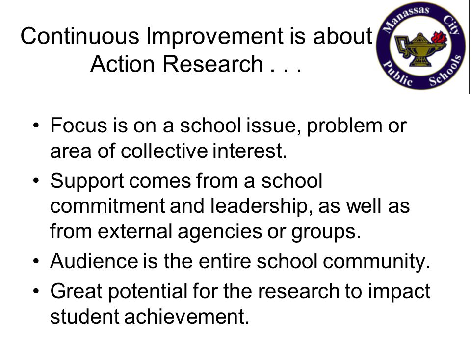 Continuous Improvement is about Action Research... Focus is on a school issue, problem or area of collective interest. Support comes from a school com