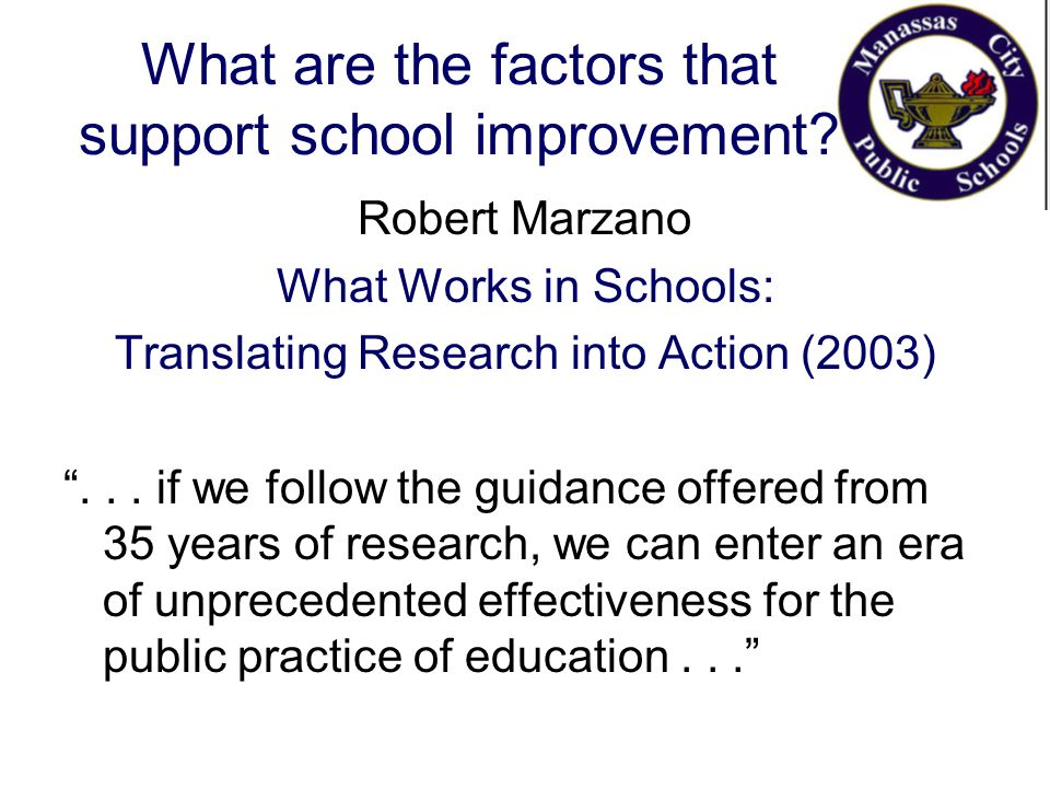 "What are the factors that support school improvement? Robert Marzano What Works in Schools: Translating Research into Action (2003) ""... if we follow"