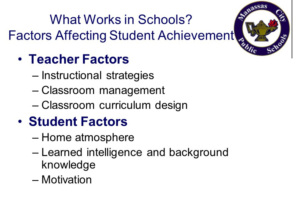 What Works in Schools? Factors Affecting Student Achievement Teacher Factors –Instructional strategies –Classroom management –Classroom curriculum des