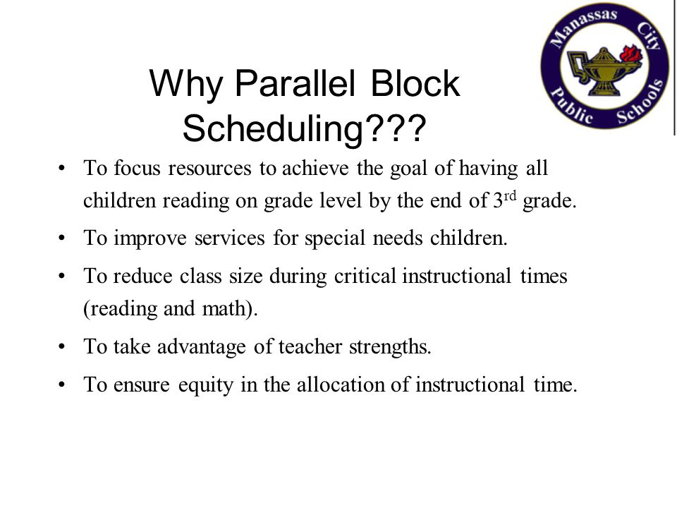 Why Parallel Block Scheduling??? To focus resources to achieve the goal of having all children reading on grade level by the end of 3 rd grade. To imp
