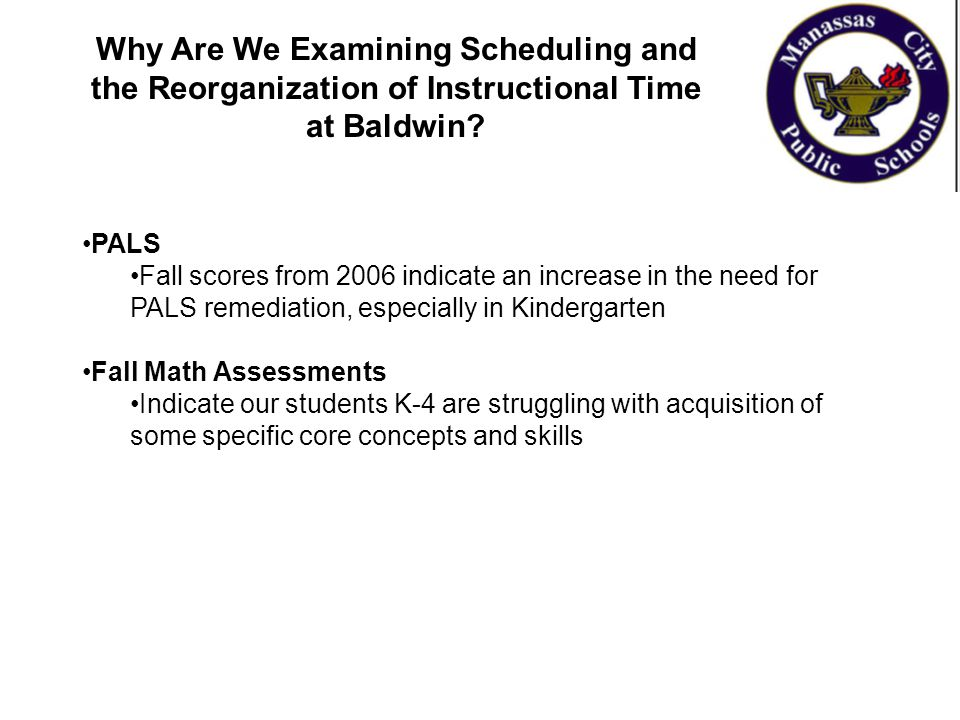 Why Are We Examining Scheduling and the Reorganization of Instructional Time at Baldwin? PALS Fall scores from 2006 indicate an increase in the need f