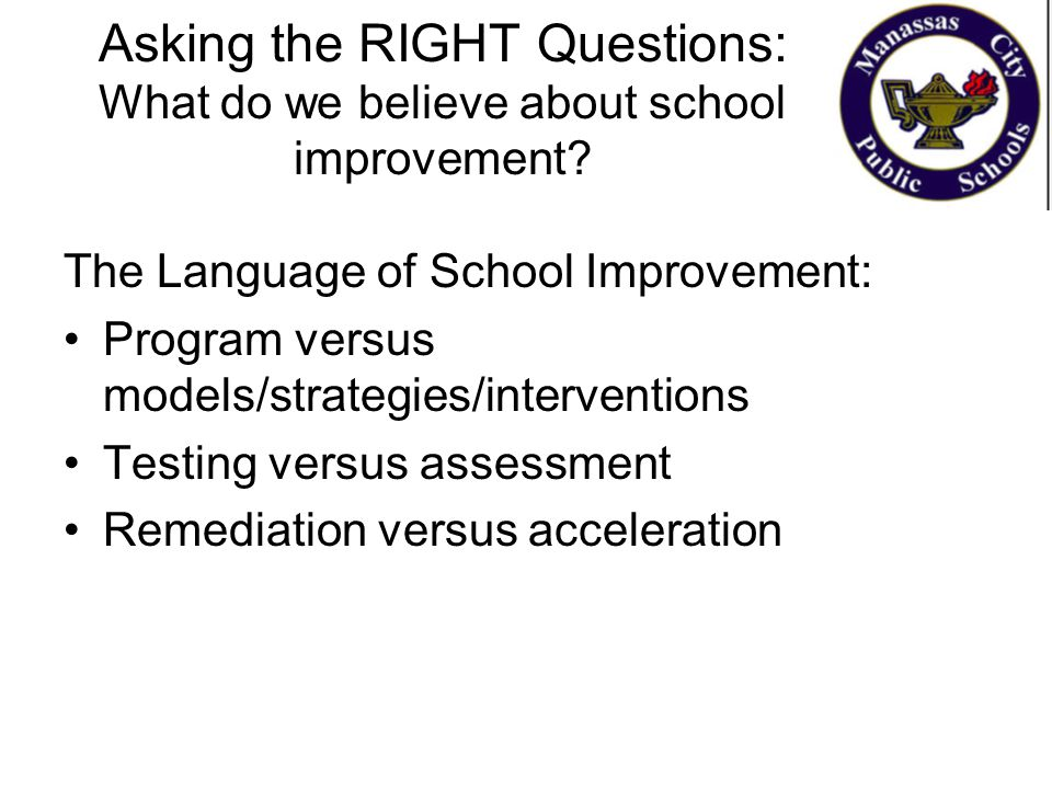 Asking the RIGHT Questions: What do we believe about school improvement? The Language of School Improvement: Program versus models/strategies/interven